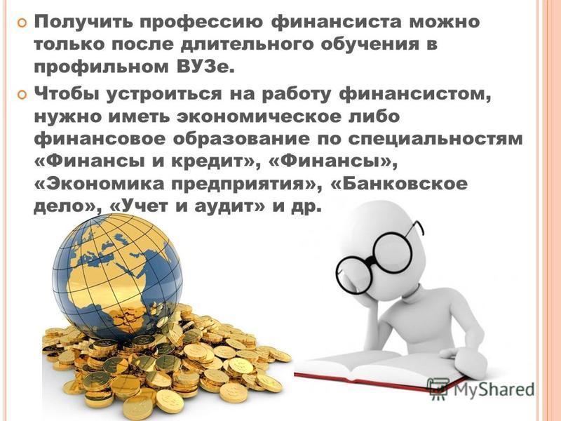 Получить профессию финансиста можно только после длительного обучения в профильном ВУЗе. Чтобы устроиться на работу финансистом, нужно иметь экономическое либо финансовое образование по специальностям «Финансы и кредит», «Финансы», «Экономика предпри