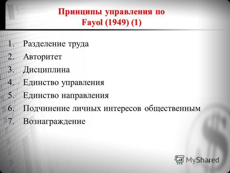 Принципы управления по Fayol (1949) (1) 1. Разделение труда 2. Авторитет 3. Дисциплина 4. Единство управления 5. Единство направления 6. Подчинение личных интересов общественным 7. Вознаграждение 9