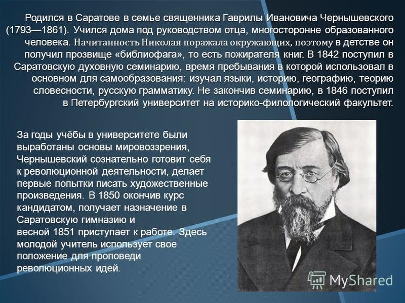 Родился в Саратове в семье священника Гаврилы Ивановича Чернышевского (17931861). Учился дома под руководством отца, многосторонне образованного человека. Начитанность Николая поражала окружающих, поэтому в детстве он получил прозвище «библиофага», т