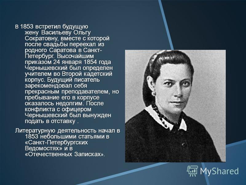 В 1853 встретил будущую жену Васильеву Ольгу Сократовну, вместе с которой после свадьбы переехал из родного Саратова в Санкт- Петербург. Высочайшим приказом 24 января 1854 года Чернышевский был определен учителем во Второй кадетский корпус. Будущий п
