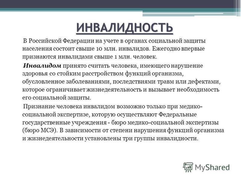 ИНВАЛИДНОСТЬ В Российской Федерации на учете в органах социальной защиты населения состоит свыше 10 млн. инвалидов. Ежегодно впервые признаются инвалидами свыше 1 млн. человек. Инвалидом принято считать человека, имеющего нарушение здоровья со стойки