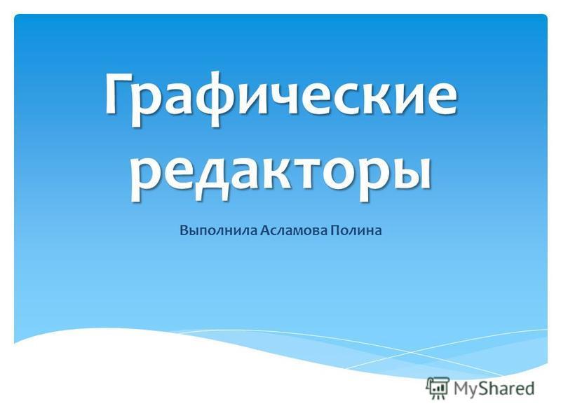 Графические редакторы Выполнила Асламова Полина