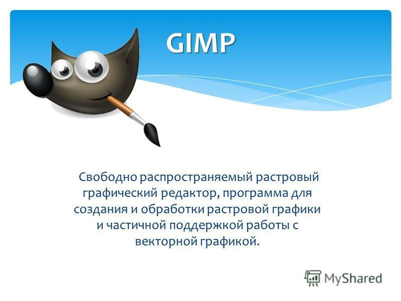 Свободно распространяемый растровый графический редактор, программа для создания и обработки растровой графики и частичной поддержкой работы с векторной графикой. GIMP