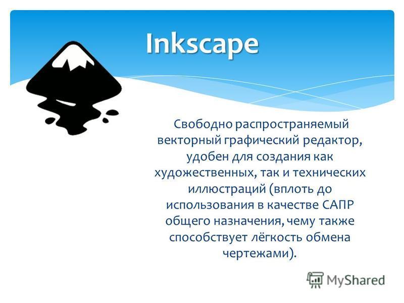 Свободно распространяемый векторный графический редактор, удобен для создания как художественных, так и технических иллюстраций (вплоть до использования в качестве САПР общего назначения, чему также способствует лёгкость обмена чертежами). Inkscape