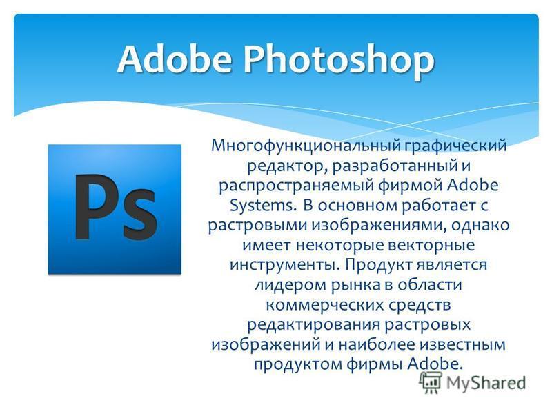 Многофункциональный графический редактор, разработанный и распространяемый фирмой Adobe Systems. В основном работает с растровыми изображениями, однако имеет некоторые векторные инструменты. Продукт является лидером рынка в области коммерческих средс