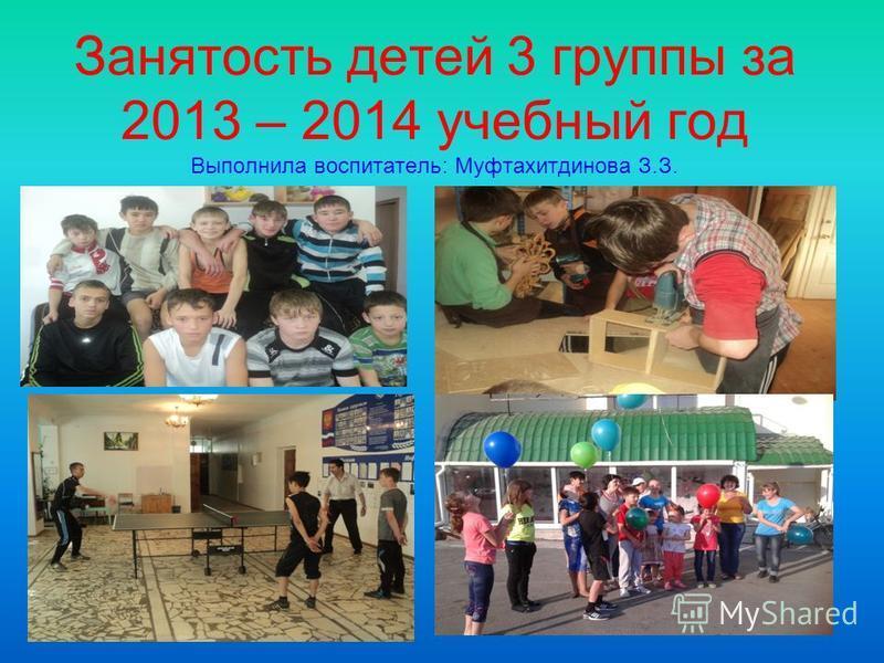 Занятость детей 3 группы за 2013 – 2014 учебный год Выполнила воспитатель: Муфтахитдинова З.З.