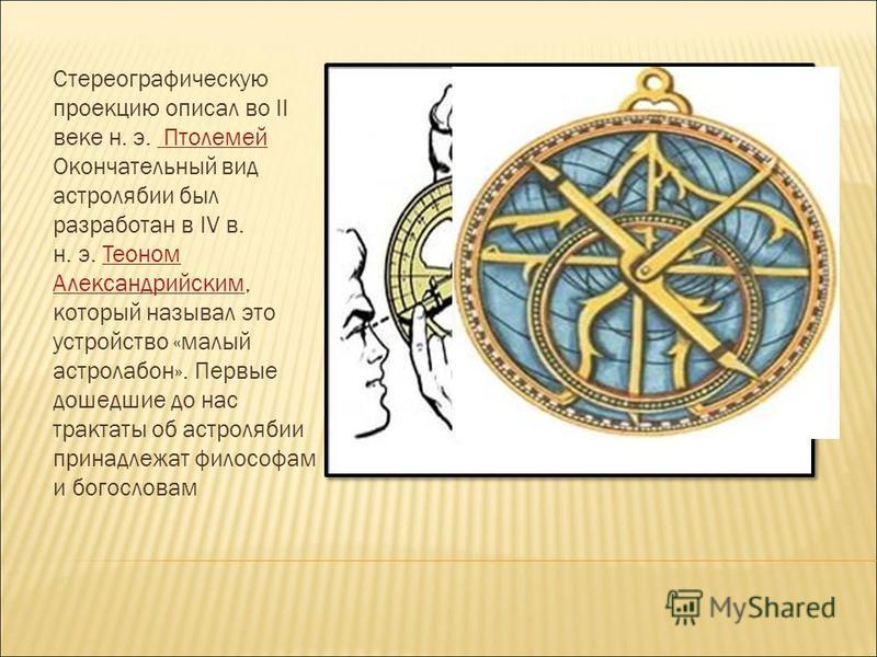 Стереографическую проекцию описал во II веке н. э. Птолемей Окончательный вид астролябии был разработан в IV в. н. э. Теоном Александрийским, который называл это устройство «малый астролабон». Первые дошедшие до нас трактаты об астролябии принадлежат
