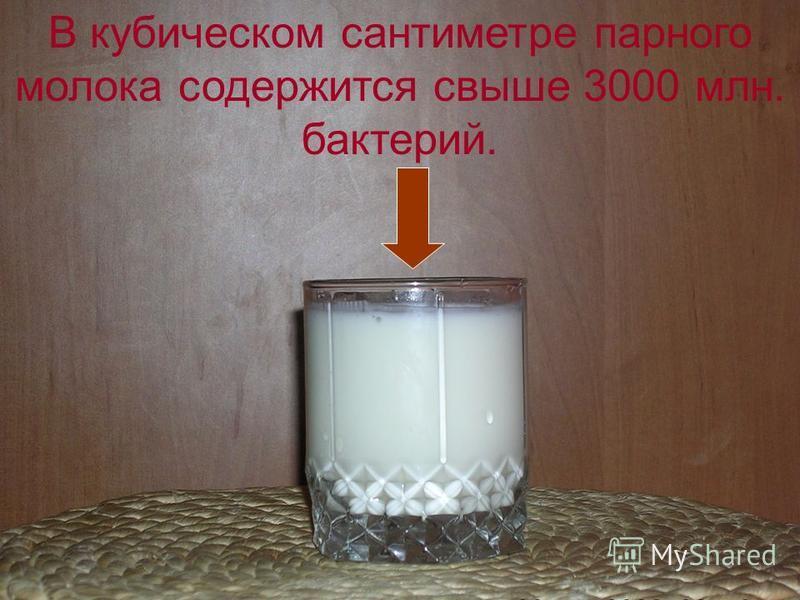В кубическом сантиметре парного молока содержится свыше 3000 млн. бактерий.