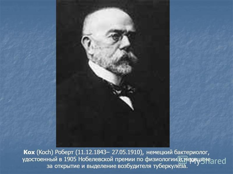 Кох (Koch) Роберт (11.12.1843– 27.05.1910), немецкий бактериолог, удостоенный в 1905 Нобелевской премии по физиологии и медицине за открытие и выделение возбудителя туберкулёза.