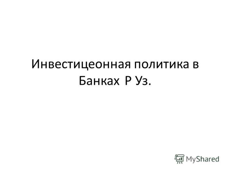 Инвестицеонная политика в Банках Р Уз.