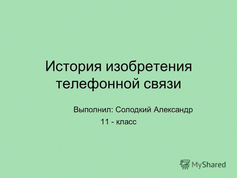 История изобретения телефонной связи Выполнил: Солодкий Александр 11 - класс