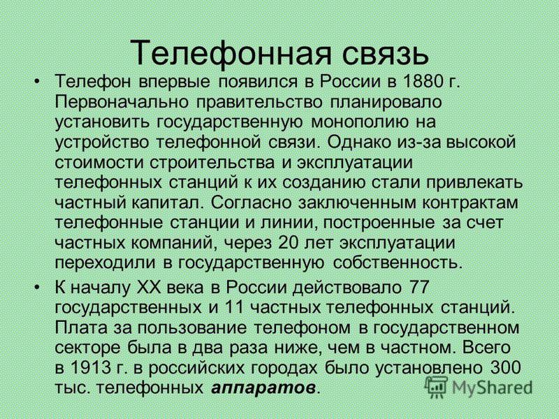 Телефонная связь Телефон впервые появился в России в 1880 г. Первоначально правительство планировало установить государственную монополию на устройство телефонной связи. Однако из-за высокой стоимости строительства и эксплуатации телефонных станций к