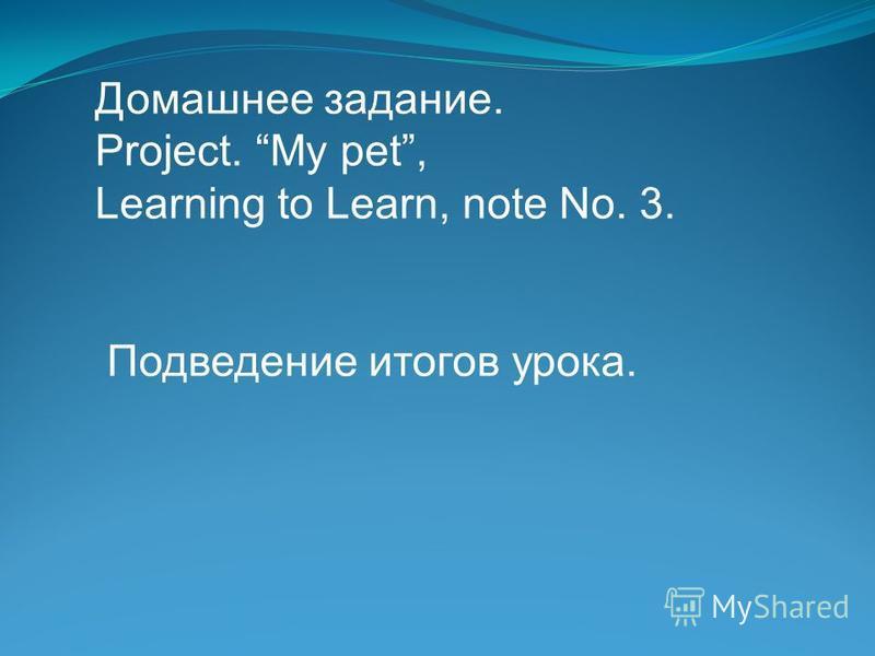 Домашнее задание. Project. My pet, Learning to Learn, note No. 3. Подведение итогов урока.