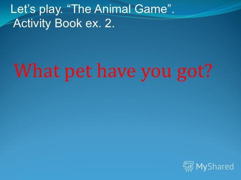 What pet have you got? Lets play. The Animal Game. Activity Book ex. 2.