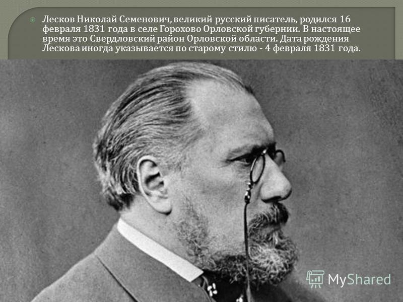 Лесков Николай Семенович, великий русский писатель, родился 16 февраля 1831 года в селе Горохово Орловской губернии. В настоящее время это Свердловский район Орловской области. Дата рождения Лескова иногда указывается по старому стилю - 4 февраля 183