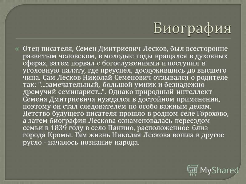 Отец писателя, Семен Дмитриевич Лесков, был всесторонне развитым человеком, в молодые годы вращался в духовных сферах, затем порвал с богослужениями и поступил в уголовную палату, где преуспел, дослужившись до высшего чина. Сам Лесков Николай Семенов