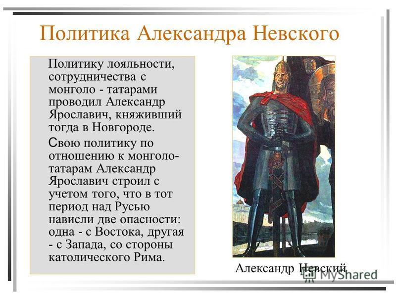 Политика Александра Невского Политику лояльности, сотрудничества с монголо - татарами проводил Александр Ярославич, княживший тогда в Новгороде. С вою политику по отношению к монголо- татарам Александр Ярославич строил с учетом того, что в тот период