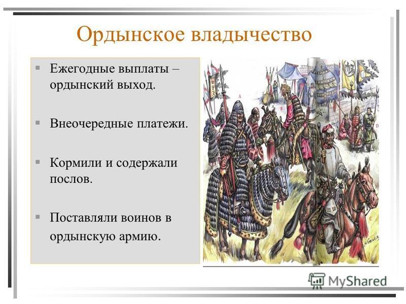 Ордынское владычество Ежегодные выплаты – ордынский выход. Внеочередные платежи. Кормили и содержали послов. Поставляли воинов в ордынскую армию.
