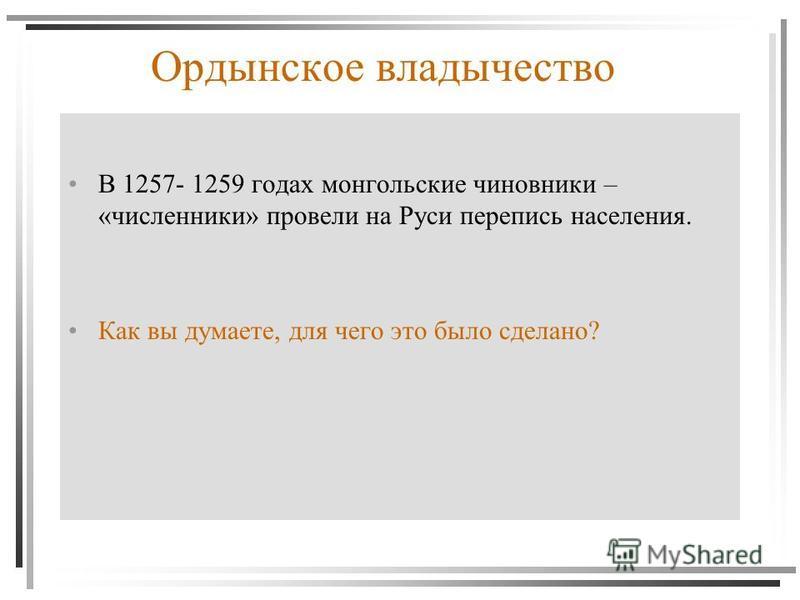 Ордынское владычество В 1257- 1259 годах монгольские чиновники – «численники» провели на Руси перепись населения. Как вы думаете, для чего это было сделано?