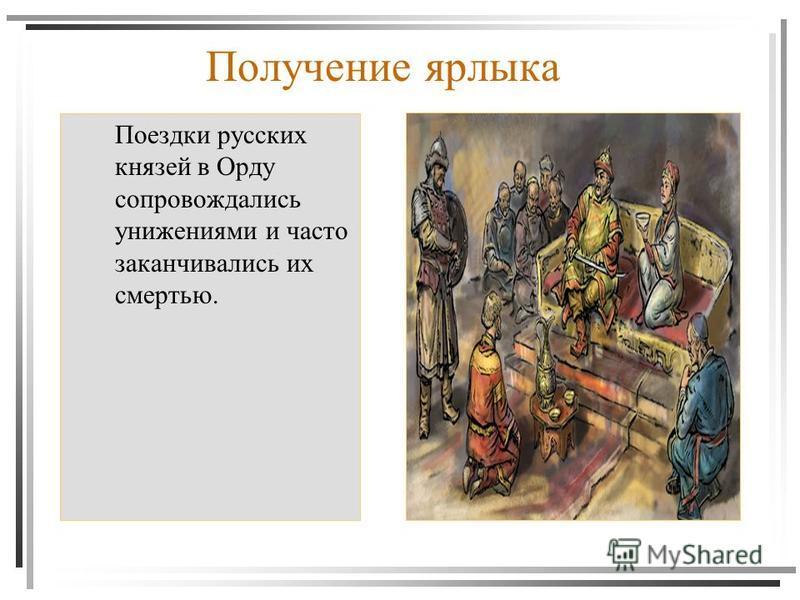 Получение ярлыка Поездки русских князей в Орду сопровождались унижениями и часто заканчивались их смертью.