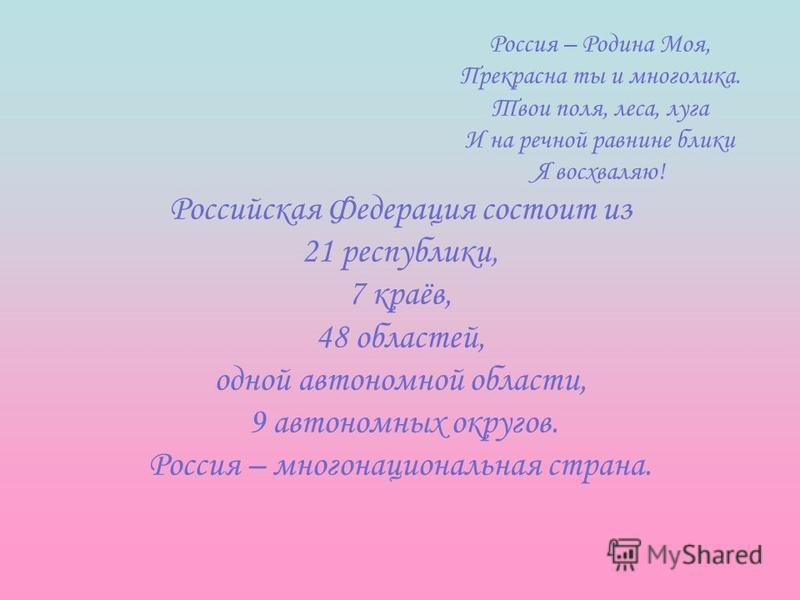 Россия – Родина Моя, Прекрасна ты и многолика. Твои поля, леса, луга И на речной равнине блики Я восхваляю! Российская Федерация состоит из 21 республики, 7 краёв, 48 областей, одной автономной области, 9 автономных округов. Россия – многонациональна