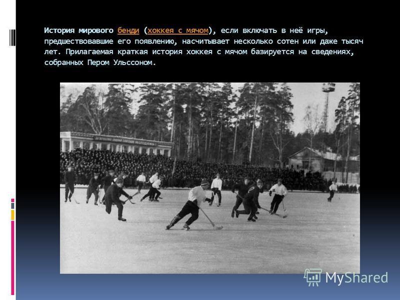 История мирового бенди (хоккея с мячом), если включать в неё игры, предшествовавшие его появлению, насчитывает несколько сотен или даже тысяч лет. Прилагаемая краткая история хоккея с мячом базируется на сведениях, собранных Пером Ульссоном.бендихокк