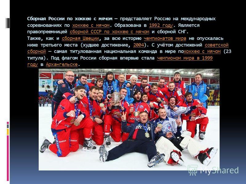 Сборная России по хоккею с мячом представляет Россию на международных соревнованиях по хоккею с мячом. Образована в 1992 году. Является правопреемницей сборной СССР по хоккею с мячом и сборной СНГ. Также, как и сборная Швеции, за всю историю чемпиона