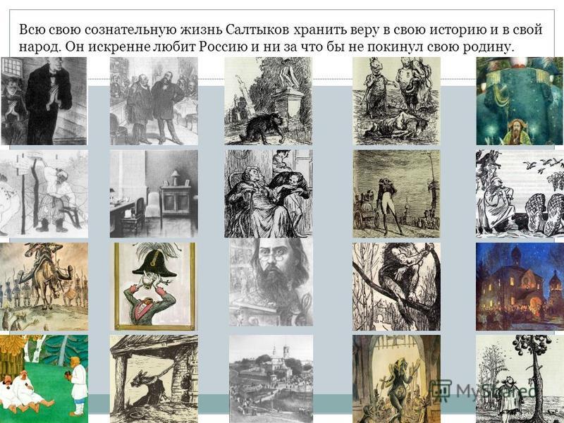 Всю свою сознательную жизнь Салтыков хранить веру в свою историю и в свой народ. Он искренне любит Россию и ни за что бы не покинул свою родину.