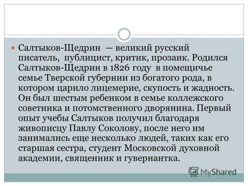 Салтыков-Щедрин великий русский писатель, публицист, критик, прозаик. Родился Салтыков-Щедрин в 1826 году в помещичье семье Тверской губернии из богатого рода, в котором царило лицемерие, скупость и жадность. Он был шестым ребенком в семье коллежског
