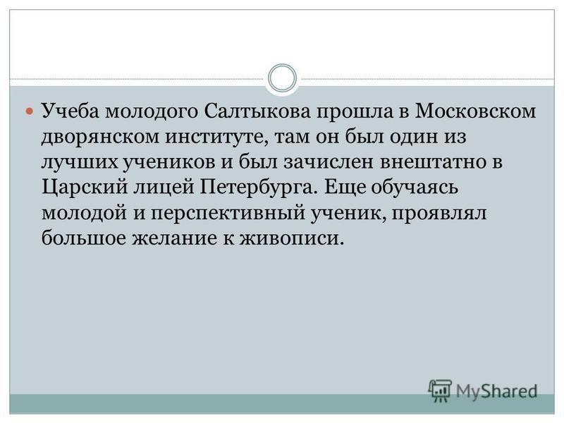 Учеба молодого Салтыкова прошла в Московском дворянском институте, там он был один из лучших учеников и был зачислен внештатно в Царский лицей Петербурга. Еще обучаясь молодой и перспективный ученик, проявлял большое желание к живописи.