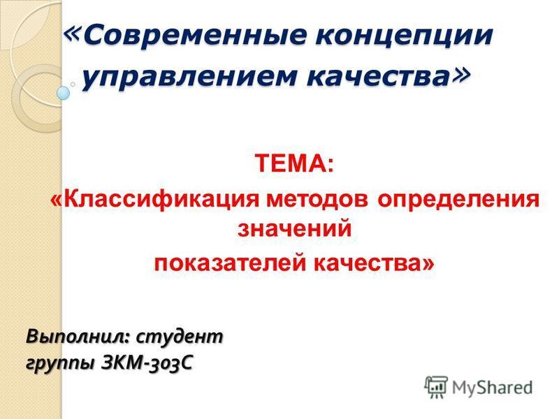 « Современные концепции управлением качества » ТЕМА: «Классификация методов определения значений показателей качества» Выполнил : студент группы ЗКМ -303 С