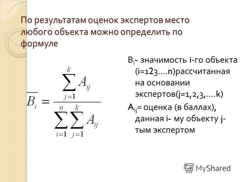 По результатам оценок экспертов место любого объекта можно определить по формуле В i - значимость i- го объекта (i=123….n) рассчитанная на основании экспертов (j=1,2,3,….k) A ij = оценка ( в баллах ), данная i- му объекту j- тым экспертом