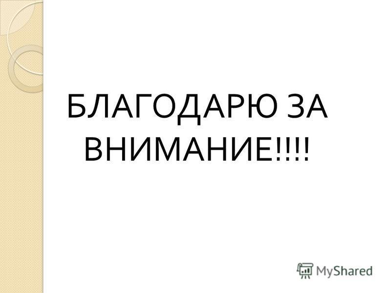 БЛАГОДАРЮ ЗА ВНИМАНИЕ !!!!