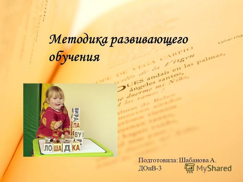 Методика развивающего обучения Подготовила: Шабанова А. ДОиВ-3