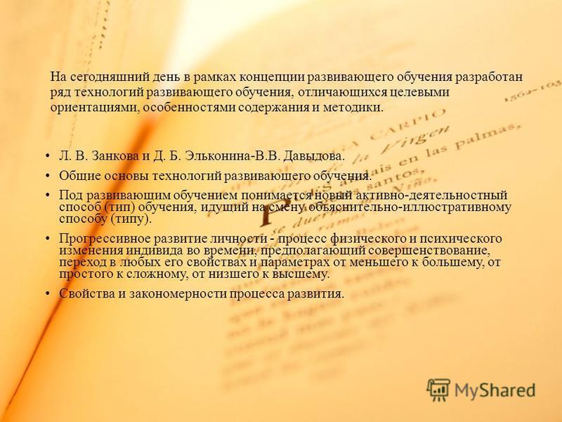 Л. В. Занкова и Д. Б. Эльконина-В.В. Давыдова. Общие основы технологий развивающего обучения. Под развивающим обучением понимается новый активно-деятельностный способ (тип) обучения, идущий на смену объяснительно-иллюстративному способу (типу). Прогр