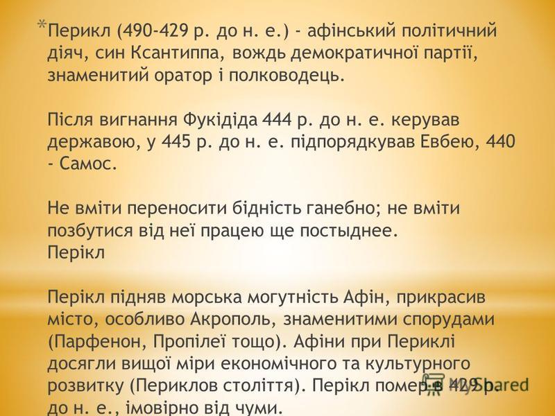* Перикл (490-429 р. до н. е.) - афінський політичний діяч, син Ксантиппа, вождь демократичної партії, знаменитий оратор і полководець. Після вигнання Фукідіда 444 р. до н. е. керував державою, у 445 р. до н. е. підпорядкував Евбею, 440 - Самос. Не в