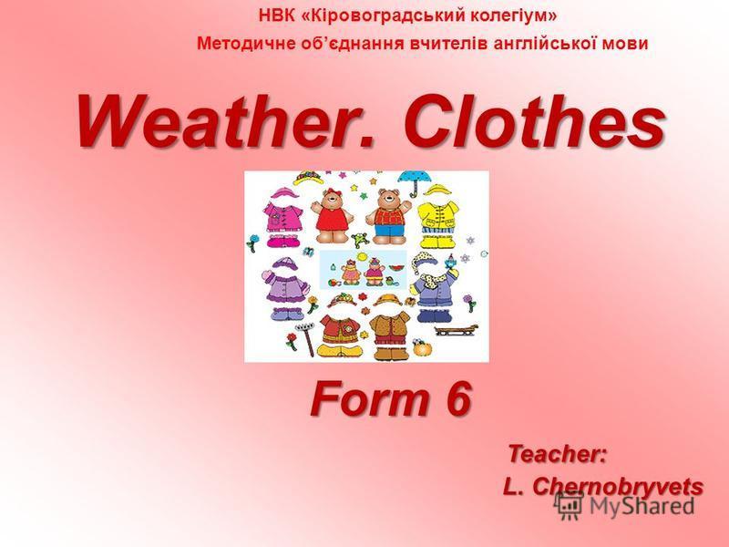 Weather. Clothes Form 6 Form 6 Teacher: L. Chernobryvets L. Chernobryvets НВК «Кіровоградський колегіум» Методичне обєднання вчителів англійської мови