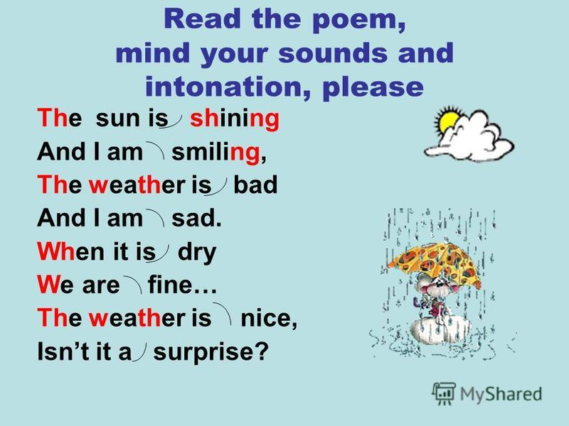 Read the poem, mind your sounds and intonation, please The sun is shining And I am smiling, The weather is bad And I am sad. When it is dry We are fine… The weather is nice, Isnt it a surprise?