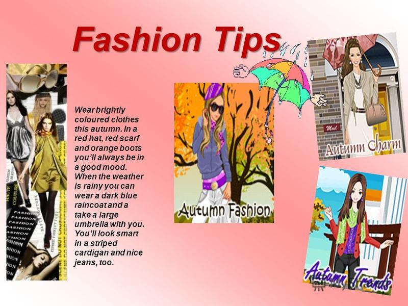 Fashion Tips Wear brightly coloured clothes this autumn. In a red hat, red scarf and orange boots youll always be in a good mood. When the weather is rainy you can wear a dark blue raincoat and a take a large umbrella with you. Youll look smart in a