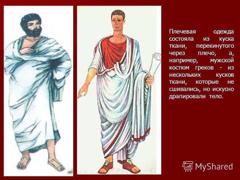 Плечевая одежда состояла из куска ткани, перекинутого через плечо, а, например, мужской костюм греков - из нескольких кусков ткани, которые не сшивались, но искусно драпировали тело.