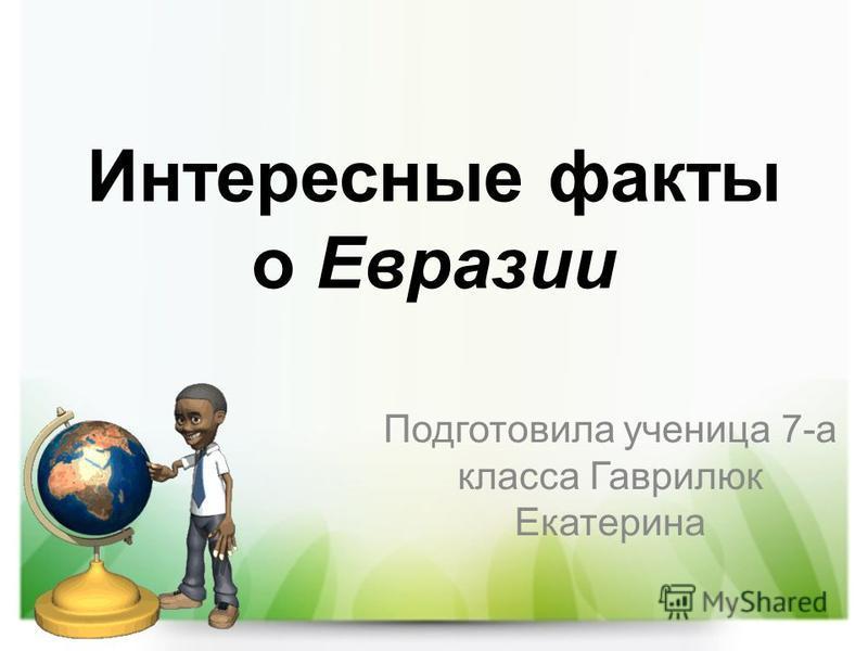 Интересные факты о Евразии Подготовила ученица 7-а класса Гаврилюк Екатерина