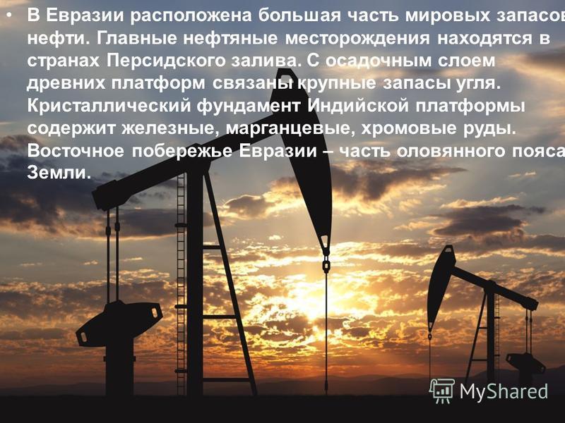 В Евразии расположена большая часть мировых запасов нефти. Главные нефтяные месторождения находятся в странах Персидского залива. С осадочным слоем древних платформ связаны крупные запасы угля. Кристаллический фундамент Индийской платформы содержит ж