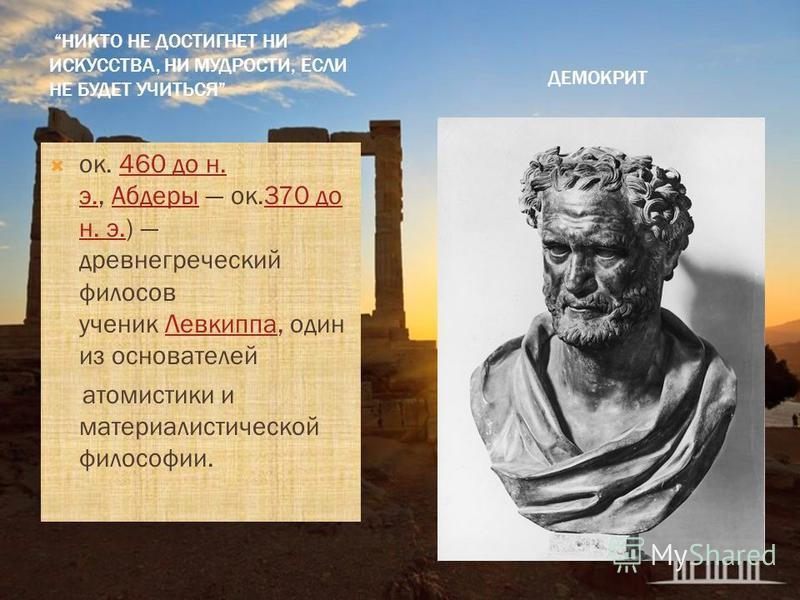 ДЕМОКРИТ НИКТО НЕ ДОСТИГНЕТ НИ ИСКУССТВА, НИ МУДРОСТИ, ЕСЛИ НЕ БУДЕТ УЧИТЬСЯ ок. 460 до н. э., Абдеры ок.370 до н. э.) древнегреческий философ ученик Левкиппа, один из основателей 460 до н. э.Абдеры 370 до н. э.Левкиппа атомистики и материалистическо