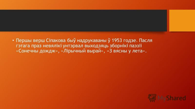 Першы верш Сіпакова быў надрукаваны ў 1953 годзе. Пасля гэтага праз невялікі унтэрвал выходзяць зборнікі паэзіі «Сонечны дождж», «Лірычный вырай», «З вясны у лета».