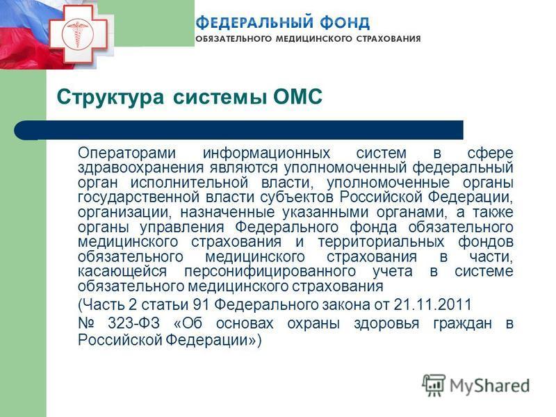 Структура системы ОМС Операторами информационных систем в сфере здравоохранения являются уполномоченный федеральный орган исполнительной власти, уполномоченные органы государственной власти субъектов Российской Федерации, организации, назначенные ука