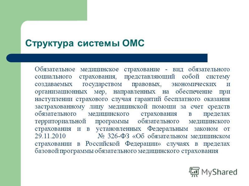 Структура системы ОМС Обязательное медицинское страхование - вид обязательного социального страхования, представляющий собой систему создаваемых государством правовых, экономических и организационных мер, направленных на обеспечение при наступлении с