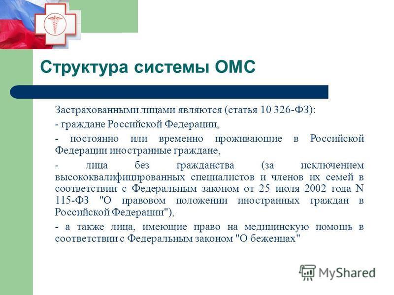 Структура системы ОМС Застрахованными лицами являются (статья 10 326-ФЗ): - граждане Российской Федерации, - постоянно или временно проживающие в Российской Федерации иностранные граждане, - лица без гражданства (за исключением высококвалифицированны