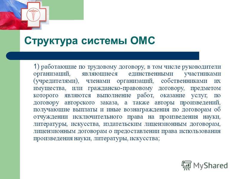 Структура системы ОМС 1) работающие по трудовому договору, в том числе руководители организаций, являющиеся единственными участниками (учредителями), членами организаций, собственниками их имущества, или гражданско-правовому договору, предметом котор