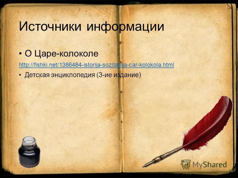 Источники информации О Царе-колоколе http://fishki.net/1386484-istorija-sozdanija-car-kolokola.html Детская энциклопедия (3-ие издание)