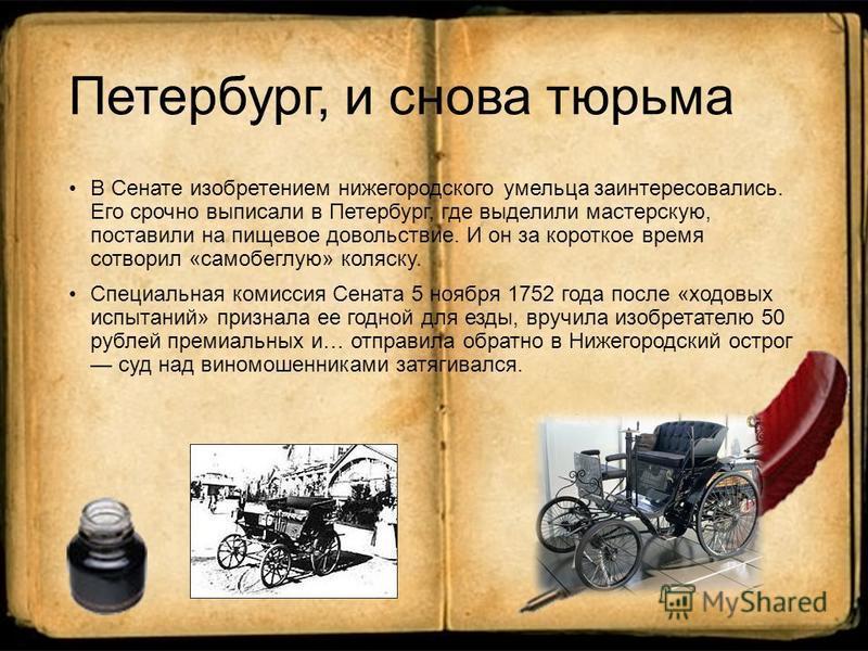 Петербург, и снова тюрьма В Сенате изобретением нижегородского умельца заинтересовались. Его срочно выписали в Петербург, где выделили мастерскую, поставили на пищевое довольствие. И он за короткое время сотворил «самобеглую» коляску. Специальная ком